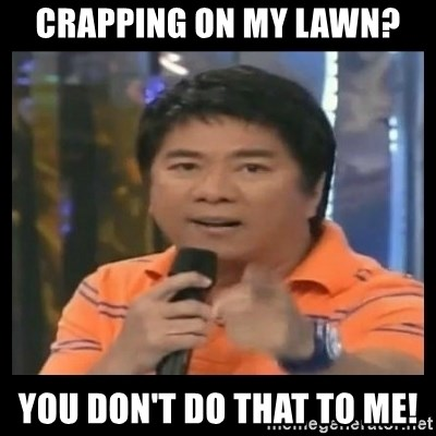 You don't do that to me meme - Crapping on my lawn? You don't do that to me!