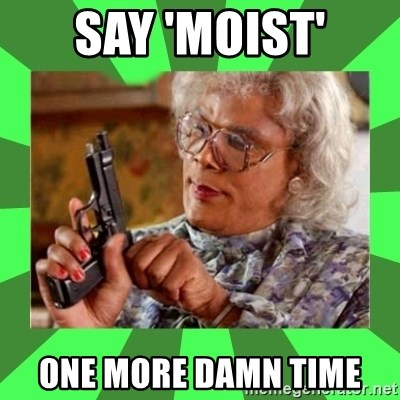 Madea - Say 'Moist' One more damN time