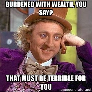 Willy Wonka - Burdened with wealth, you say? that must be terrible for you