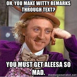 Willy Wonka - Oh, you make Witty remarks Through text? You must get Aleesa so mad.