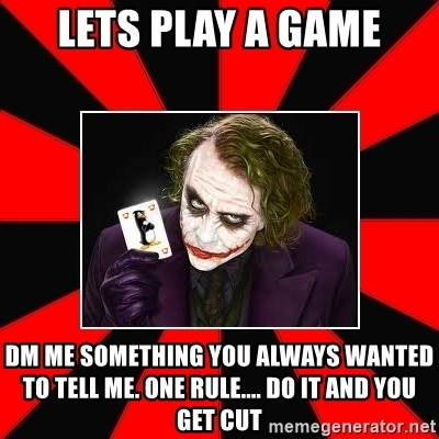 Typical Joker - lets play a game dm me something you always wanted to tell me. one rule.... do it and you get cut