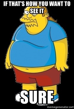 comic book guy - If that's how you want to see it SURE