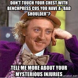 """Willy Wonka - don't touch your chest with benchpress cus you have a """"bad shoulder""""? tell me more about your mysterious injuries"""