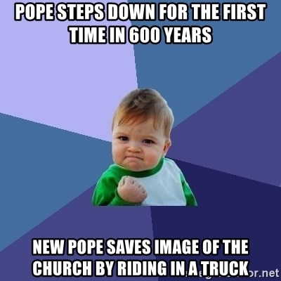 Success Kid - pope steps down for the first time in 600 years new pope saves image of the church by riding in a truck