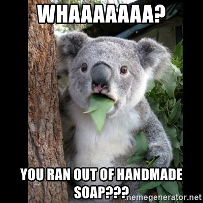 Koala can't believe it - WHAAAAAAA? You ran out of handmade soap???