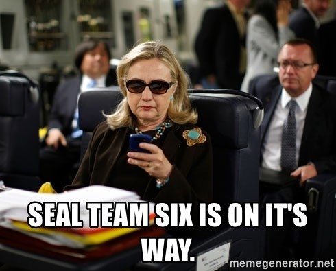 Texts from Hillary -  Seal team six is on it's way.