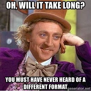 Willy Wonka - oh, will it take long? you must have never heard of a different format