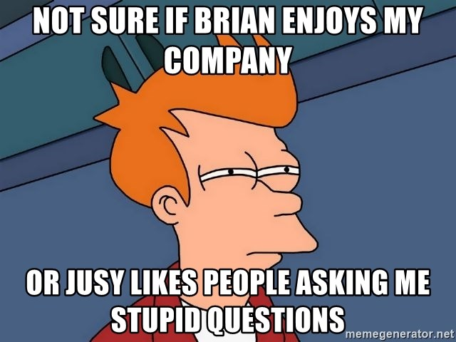 Futurama Fry - not sure if brian enjoys my company or jusy likes people asking me stupid questions