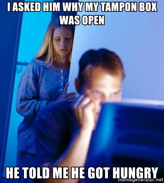 Redditors Wife - I asked him why my tampon box was open he told me he got hungry