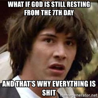Conspiracy Keanu - What if god is still resting from the 7th day and that's why everything is shit