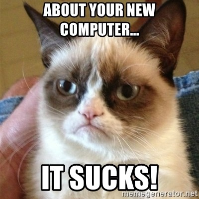 Grumpy Cat  - About your new computer... it sucks!
