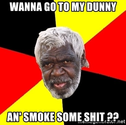 Abo - wanna go to my dunny an' smoke some shit ??