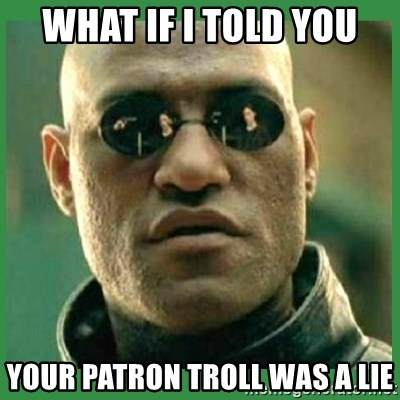 Matrix Morpheus - what if I told you your patron troll was a lie