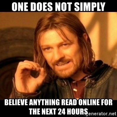 Does not simply walk into mordor Boromir  - one does not simply believe anything read online for the next 24 hours
