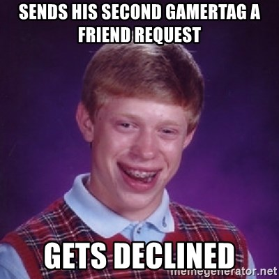 Bad Luck Brian - sends his second gamertag a friend request gets declined