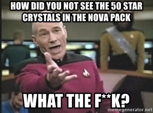 Captain Picard - how did you not see the 50 star crystals in the nova pack what the f**k?