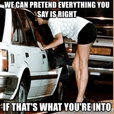 If thats what your into - we can pretend EVERYthing you say is right if that's what you're into