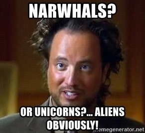 Ancient Aliens - Narwhals? or unicorns?... aliens obviously!