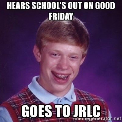 Bad Luck Brian - hears school's out on good friday goes to jrlc