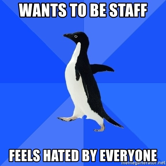 Socially Awkward Penguin - wants to be staff feels hated by everyone