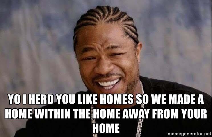 Yo Dawg -  yo i herd you like homes so we made a home within the home away from your home