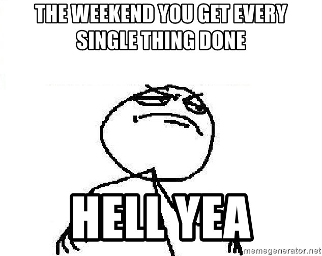 Fuck Yeah - The weekend you get every single thing done Hell yea
