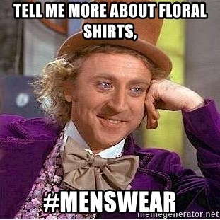 Willy Wonka - tell me more about floral shirts, #menswear