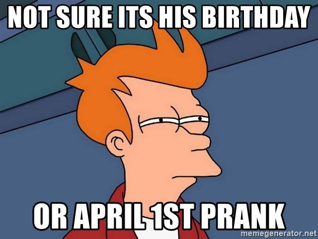Futurama Fry - not sure its his birthday  or april 1st prank