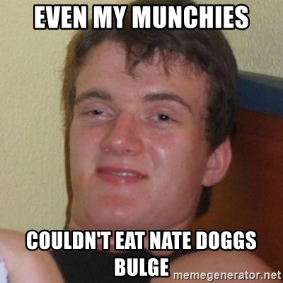 Really highguy - Even my munchiEs Couldn't eat Nate doggs bulge