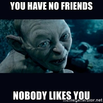 gollum - You have no friends nobody likes you