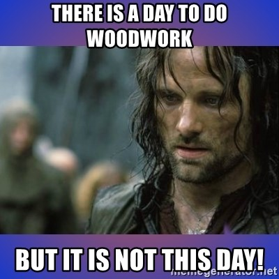 but it is not this day - THERE IS A DAY TO DO WOODWORK BUT IT IS NOT THIS DAY!