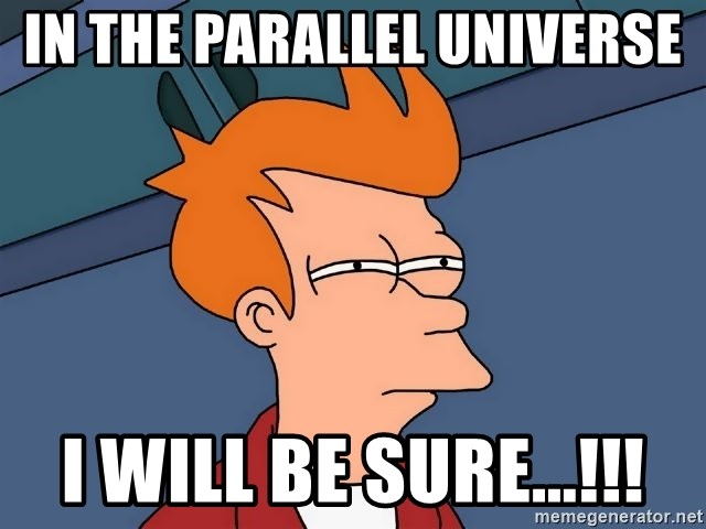 Futurama Fry - in the parallel universe  i will be sure...!!!