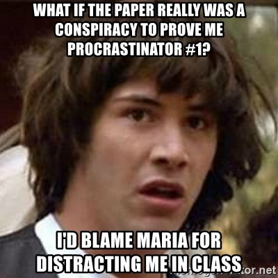 Conspiracy Keanu - what if the paper really was a conspiracy to prove me procrastinator #1? i'd blame maria for distracting me in class