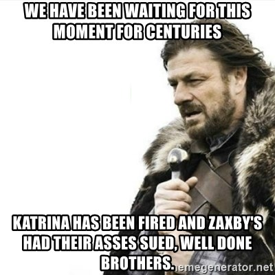 Prepare yourself - We have been waiting for this moment for Centuries Katrina has been fired and zaxby's had their asses sued, well done brothers.