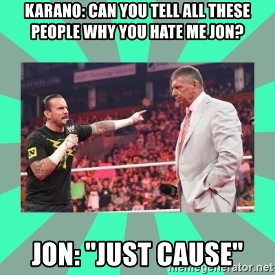 "CM Punk Apologize! - Karano: Can you tell all these people why you hate me jon? Jon: ""Just Cause"""