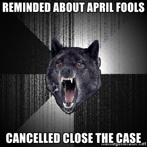 Insanity Wolf - reminded about april fools cancelled close the case