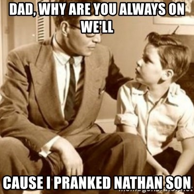 father son  - Dad, why are you always on we'll Cause I pranked Nathan son