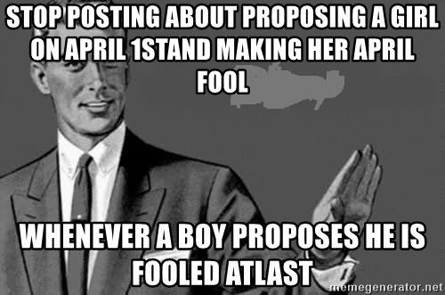 Correction Man  - stop posting about proposing a girl on april 1stand making her april fool whenever a boy proposes he is fooled atlast