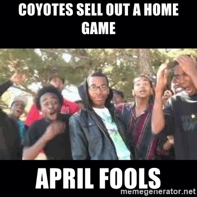 SIKED - COYOTES SELL OUT A HOME GAME APRIL FOOLS