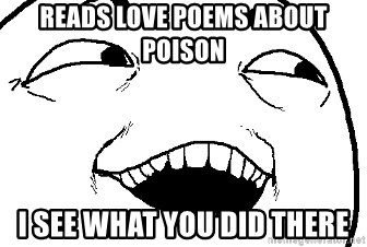 I see what you did there - reads love poems about poison I see what you did there