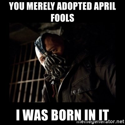 Bane Meme - You merely adopted april fools i was born in it