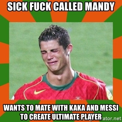 cristianoronaldo - sick fuck called mandy wants to mate with kaka and messi to create ultimate player