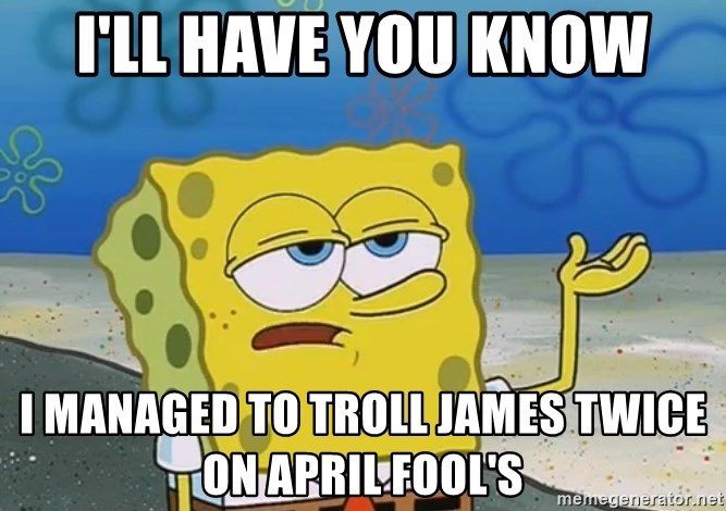 I'll have you know Spongebob - i'll have you know i managed to troll james twice on april fool's