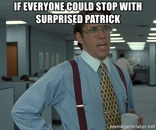 Office Space That Would Be Great - If everyone could stop with surprised patrick