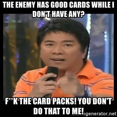 You don't do that to me meme - The enemy has good cards while I don't have any? F**k the card packs! you don't do that to me!
