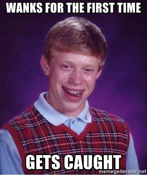 Bad Luck Brian - Wanks for the first time gets caught