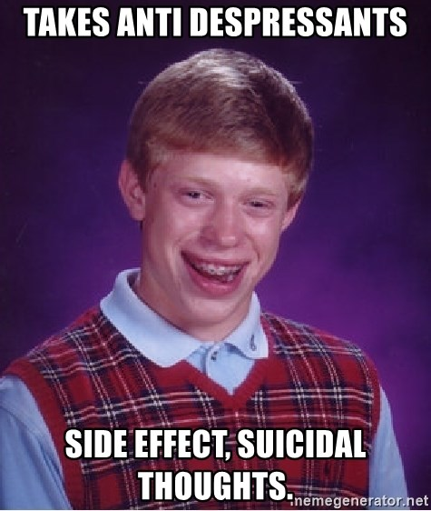Bad Luck Brian - Takes anti despressants Side effect, Suicidal thoughts.