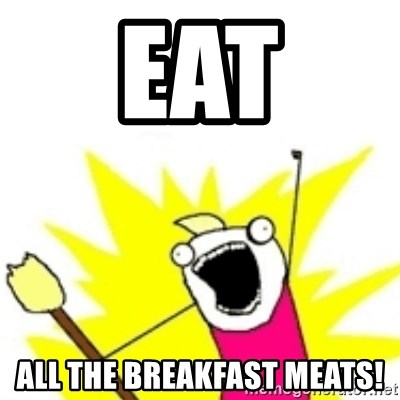 x all the y - EAT ALL THE BREAKFAST MEATS!