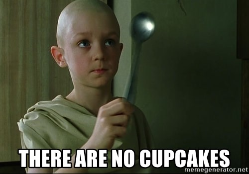 There is no spoon -  There are no cupcakes