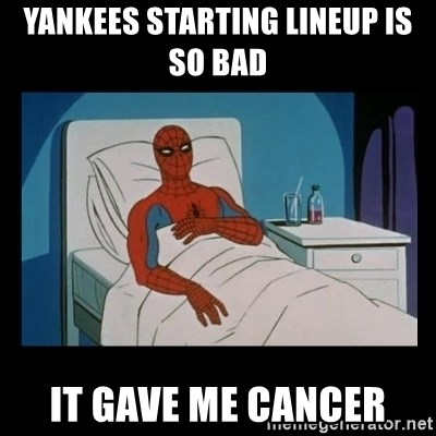 it gave me cancer - yankees starting lineup is so bad  it gave me cancer